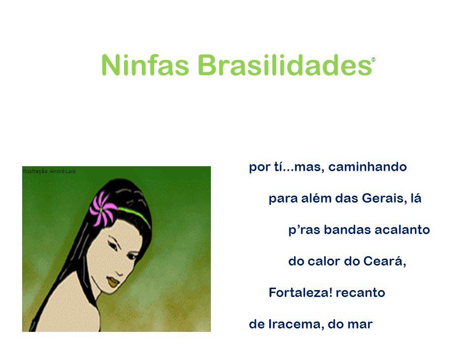 por tí...mas, caminhando para além das Gerais, lá pras bandas acalanto do calor do Ceará, Fortaleza! recanto de Iracema, do mar Ninfas Brasilidades Il