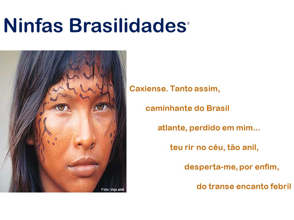 Caxiense. Tanto assim, caminhante do Brasil atlante, perdido em mim... teu rir no céu, tão anil, desperta-me, por enfim, do transe encanto febril Ninf