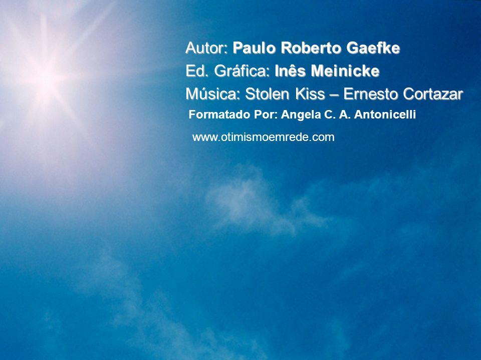 Autor: Paulo Roberto Gaefke Ed. Gráfica: Inês Meinicke Música: Stolen Kiss – Ernesto Cortazar Formatado Por: Angela C. A. Antonicelli www.otimismoemre