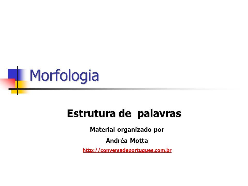 Morfologia Estrutura de palavras Material organizado por Andréa Motta http://conversadeportugues.com.br