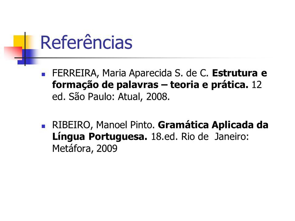 Referências FERREIRA, Maria Aparecida S.de C. Estrutura e formação de palavras – teoria e prática.