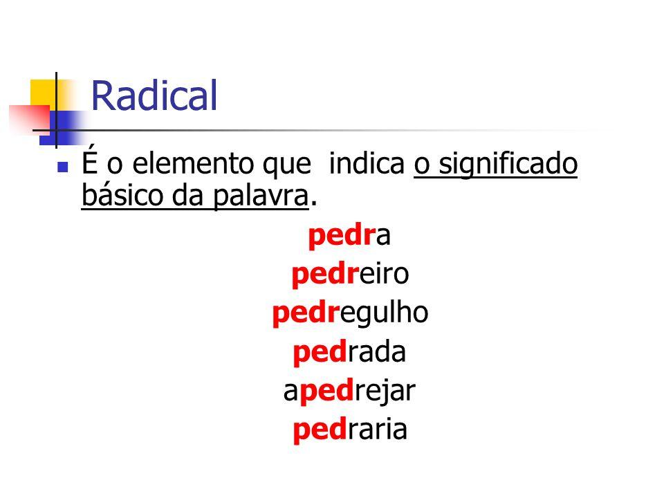 Radical É o elemento que indica o significado básico da palavra.