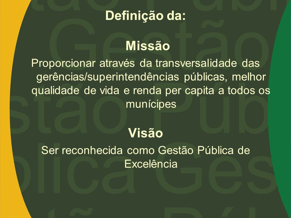 Definição da: Missão Proporcionar através da transversalidade das gerências/superintendências públicas, melhor qualidade de vida e renda per capita a