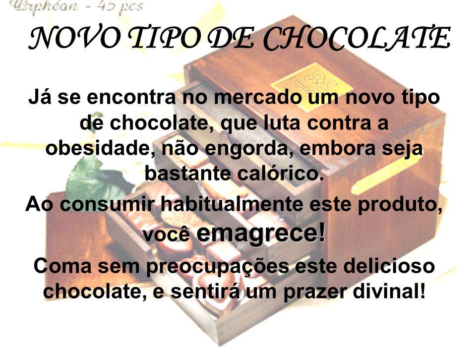 NOVO TIPO DE CHOCOLATE Já se encontra no mercado um novo tipo de chocolate, que luta contra a obesidade, não engorda, embora seja bastante calórico.