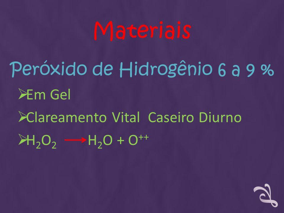 Peróxido de Hidrogênio 6 a 9 % Em Gel Clareamento Vital Caseiro Diurno H 2 O 2 H 2 O + O ++ Materiais