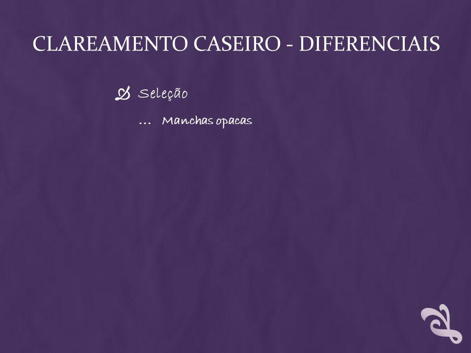 CLAREAMENTO CASEIRO - DIFERENCIAIS Seleção … Manchas opacas