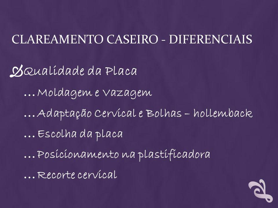 CLAREAMENTO CASEIRO - DIFERENCIAIS Qualidade da Placa … Moldagem e Vazagem … Adaptação Cervical e Bolhas – hollemback … Escolha da placa … Posicioname