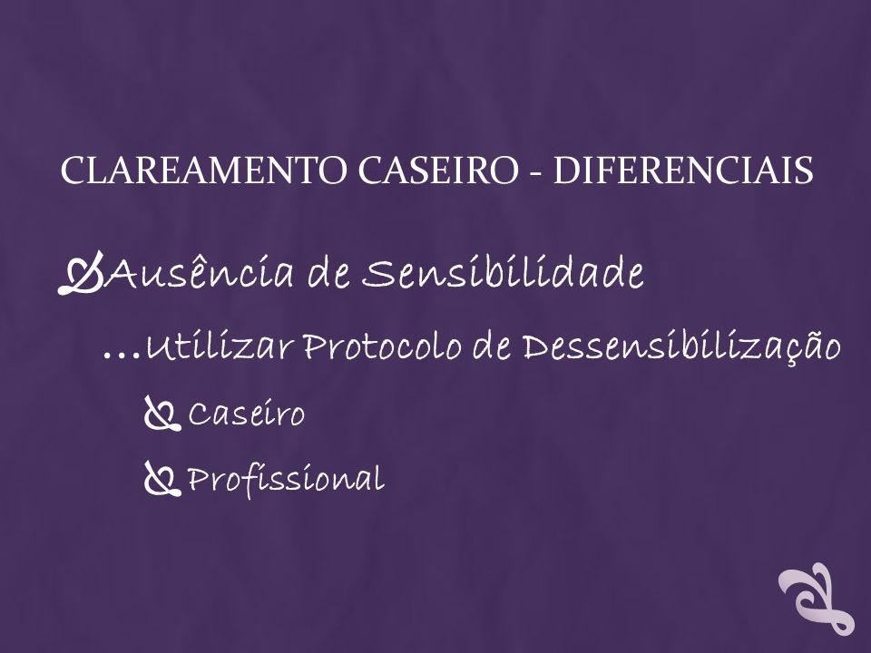 CLAREAMENTO CASEIRO - DIFERENCIAIS Ausência de Sensibilidade … Utilizar Protocolo de Dessensibilização Caseiro Profissional