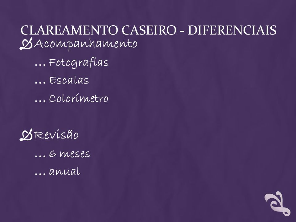 CLAREAMENTO CASEIRO - DIFERENCIAIS Acompanhamento … Fotografias … Escalas … Colorímetro Revisão … 6 meses … anual