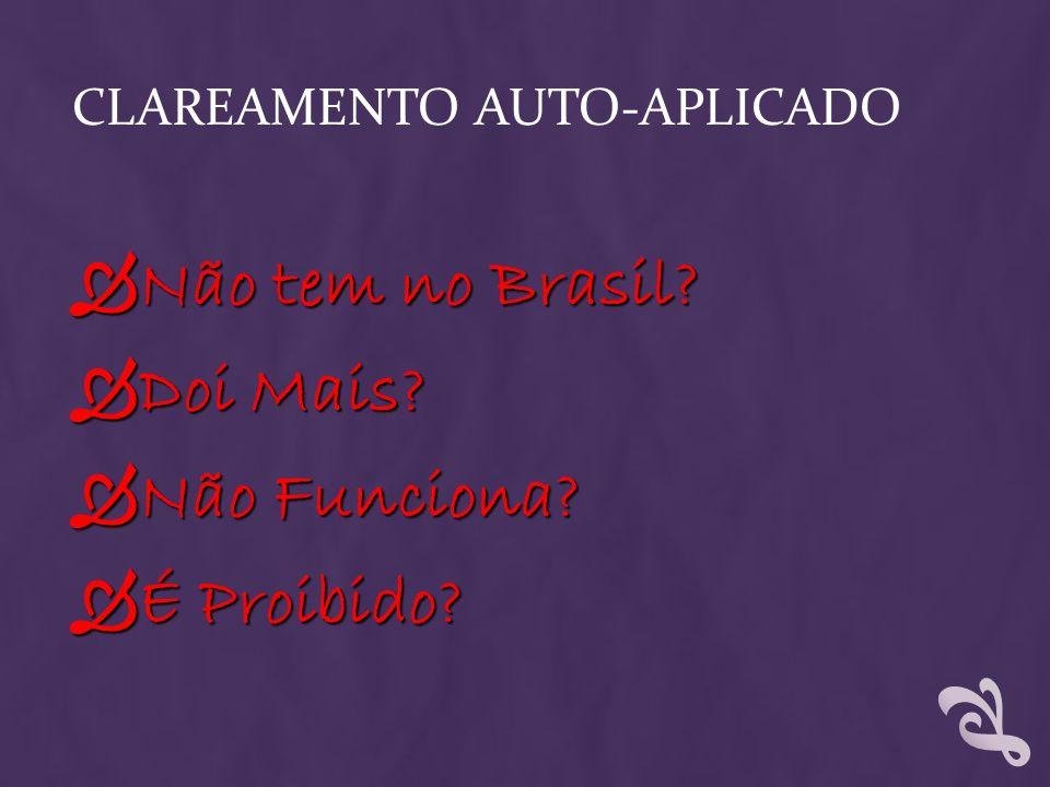 CLAREAMENTO AUTO-APLICADO Não tem no Brasil? Não tem no Brasil? Doi Mais? Doi Mais? Não Funciona? Não Funciona? É Proibido? É Proibido?