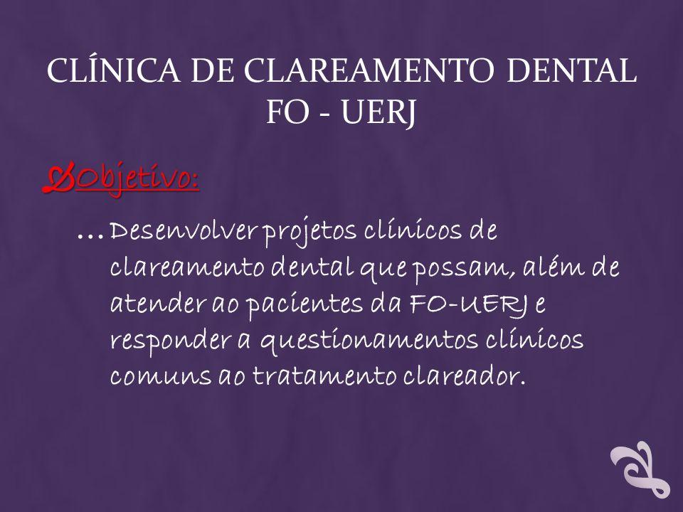 CLÍNICA DE CLAREAMENTO DENTAL FO - UERJ Objetivo: Objetivo: … Desenvolver projetos clínicos de clareamento dental que possam, além de atender ao pacie