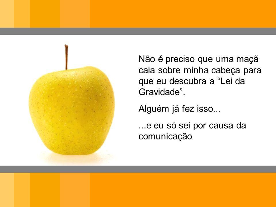 Não é preciso que uma maçã caia sobre minha cabeça para que eu descubra a Lei da Gravidade. Alguém já fez isso......e eu só sei por causa da comunicaç