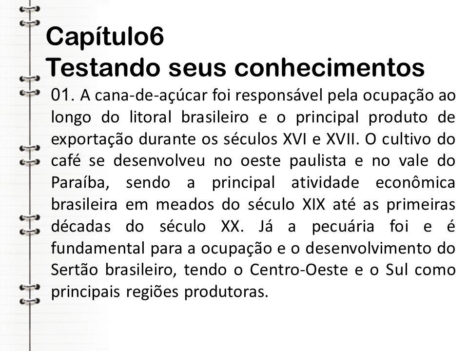 Capítulo6 Testando seus conhecimentos 01. A cana-de-açúcar foi responsável pela ocupação ao longo do litoral brasileiro e o principal produto de expor