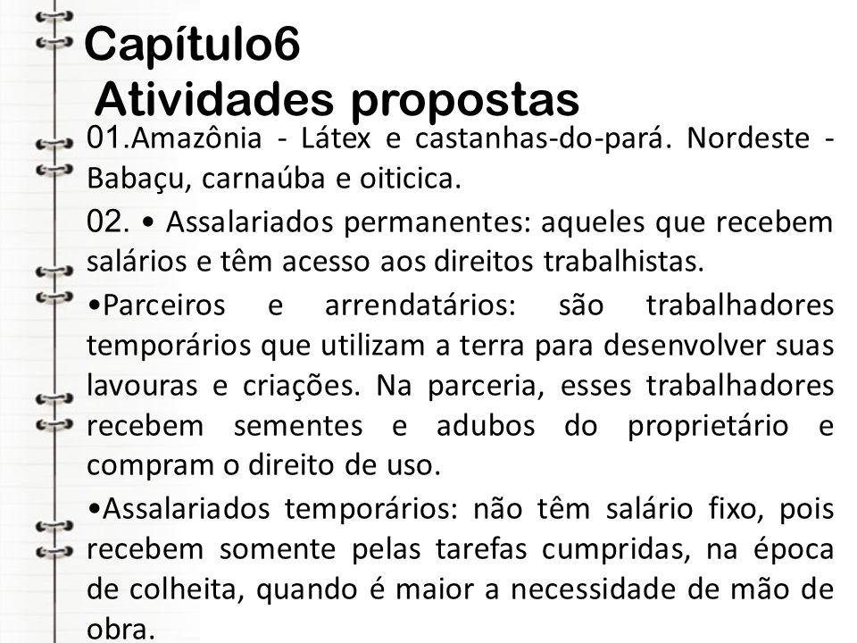 Capítulo6 Atividades propostas 01. Amazônia - Látex e castanhas-do-pará. Nordeste - Babaçu, carnaúba e oiticica. 02. Assalariados permanentes: aqueles