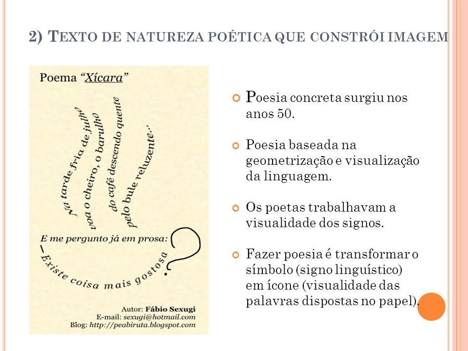 2) T EXTO DE NATUREZA POÉTICA QUE CONSTRÓI IMAGEM P oesia concreta surgiu nos anos 50. Poesia baseada na geometrização e visualização da linguagem. Os
