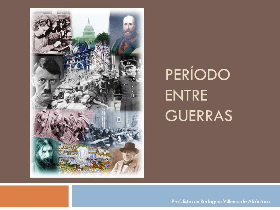 PERÍODO ENTRE GUERRAS Prof. Estevan Rodrigues Vilhena de Alcântara