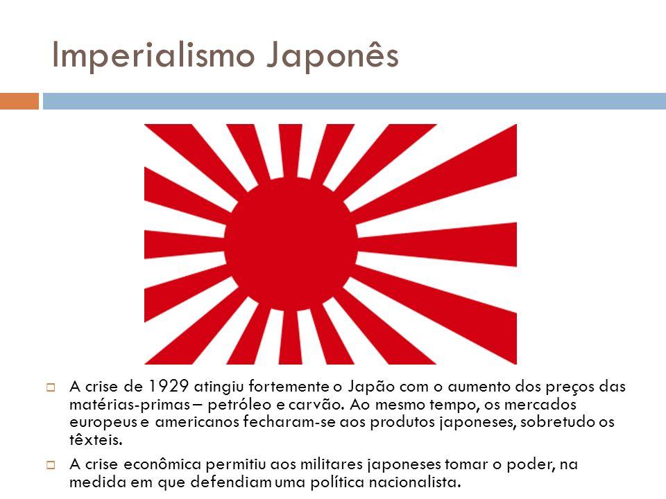 Imperialismo Japonês A crise de 1929 atingiu fortemente o Japão com o aumento dos preços das matérias-primas – petróleo e carvão. Ao mesmo tempo, os m