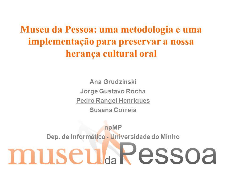 Museu da Pessoa: uma metodologia e uma implementação para preservar a nossa herança cultural oral Ana Grudzinski Jorge Gustavo Rocha Pedro Rangel Henr