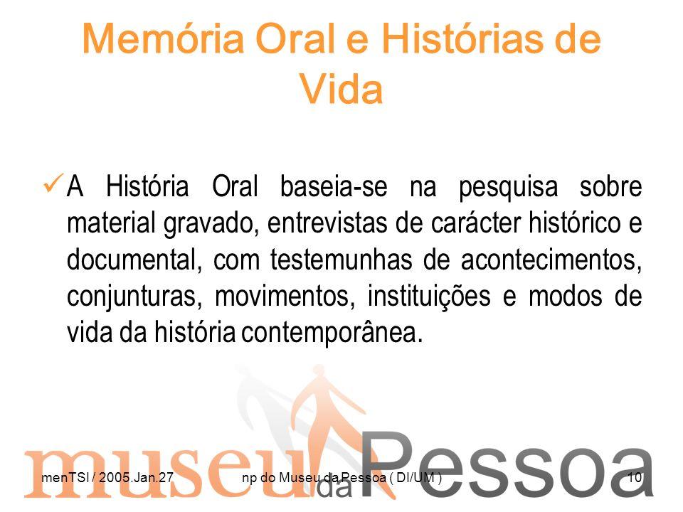 menTSI / 2005.Jan.27np do Museu da Pessoa ( DI/UM )10 Memória Oral e Histórias de Vida A História Oral baseia-se na pesquisa sobre material gravado, e