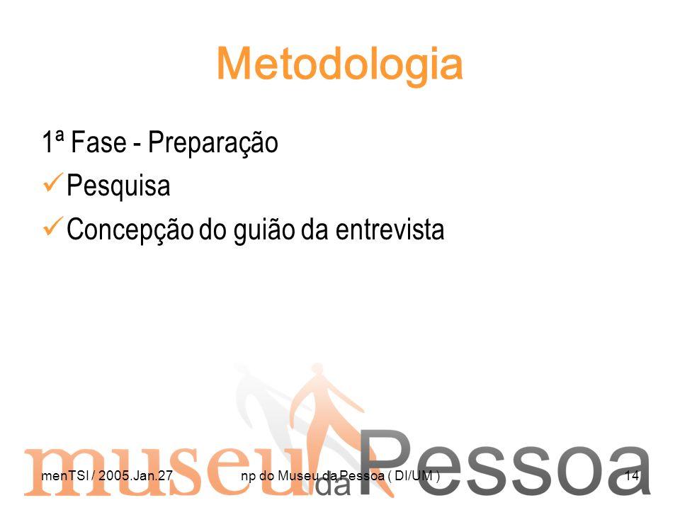 menTSI / 2005.Jan.27np do Museu da Pessoa ( DI/UM )14 Metodologia 1ª Fase - Preparação Pesquisa Concepção do guião da entrevista
