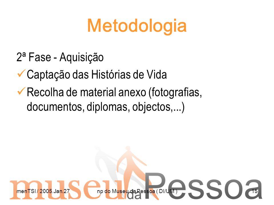 menTSI / 2005.Jan.27np do Museu da Pessoa ( DI/UM )15 Metodologia 2ª Fase - Aquisição Captação das Histórias de Vida Recolha de material anexo (fotogr