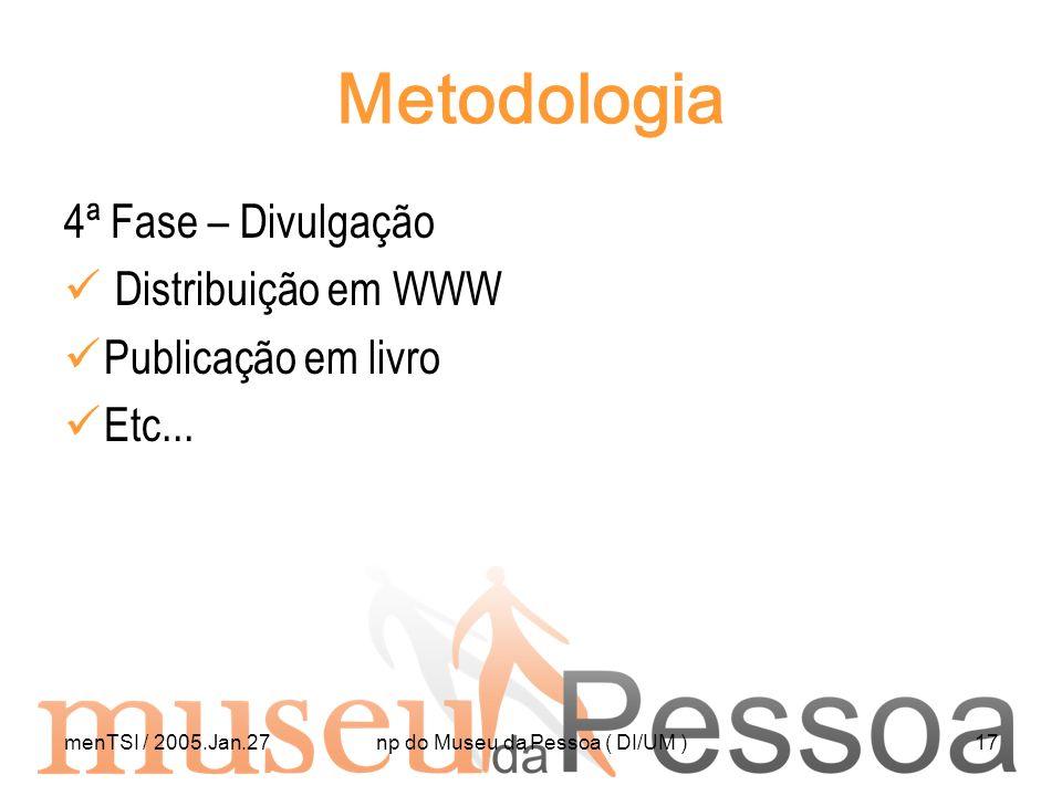 menTSI / 2005.Jan.27np do Museu da Pessoa ( DI/UM )17 Metodologia 4ª Fase – Divulgação Distribuição em WWW Publicação em livro Etc...