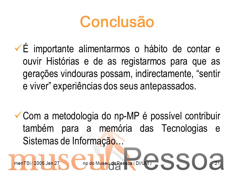 menTSI / 2005.Jan.27np do Museu da Pessoa ( DI/UM )21 Conclusão É importante alimentarmos o hábito de contar e ouvir Histórias e de as registarmos par