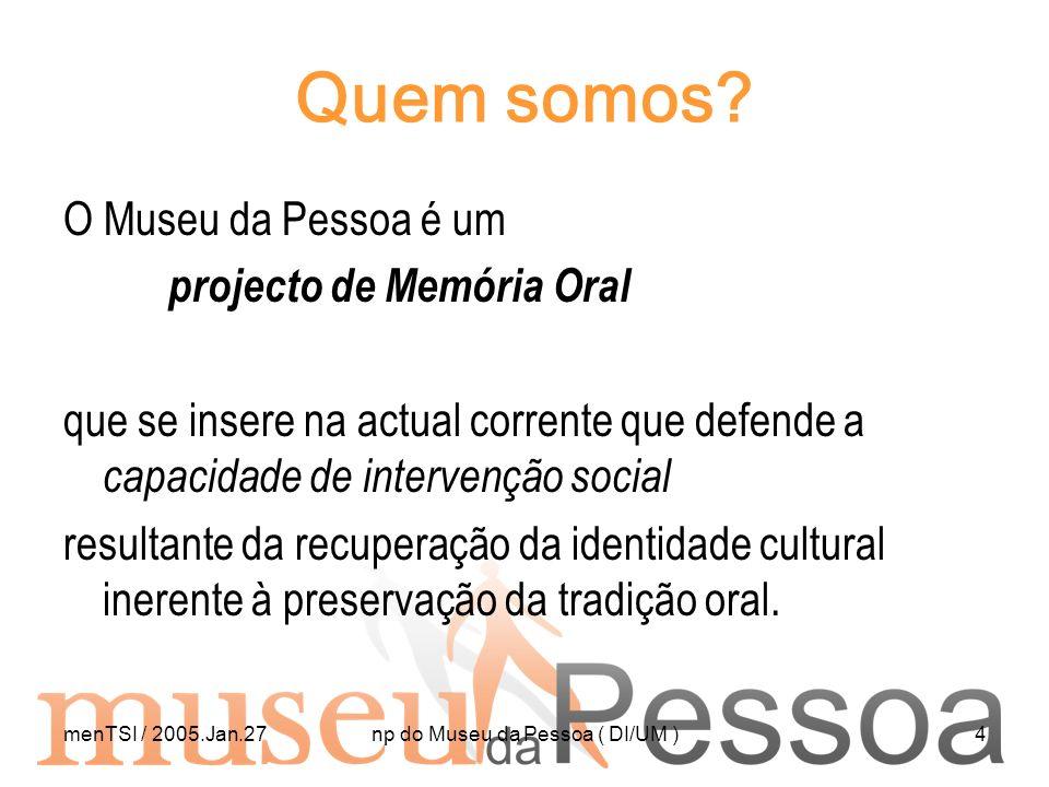 menTSI / 2005.Jan.27np do Museu da Pessoa ( DI/UM )4 Quem somos? O Museu da Pessoa é um projecto de Memória Oral que se insere na actual corrente que