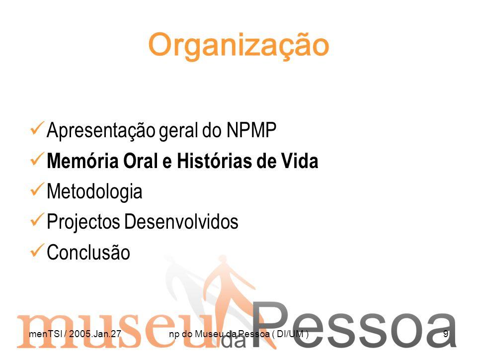 menTSI / 2005.Jan.27np do Museu da Pessoa ( DI/UM )9 Organização Apresentação geral do NPMP Memória Oral e Histórias de Vida Metodologia Projectos Des