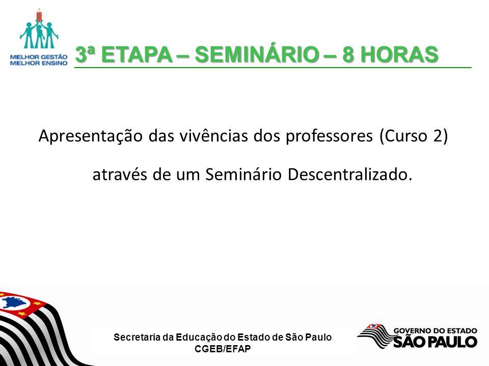 Secretaria da Educação do Estado de São Paulo CGEB/EFAP 3ª ETAPA – SEMINÁRIO – 8 HORAS Apresentação das vivências dos professores (Curso 2) através de um Seminário Descentralizado.