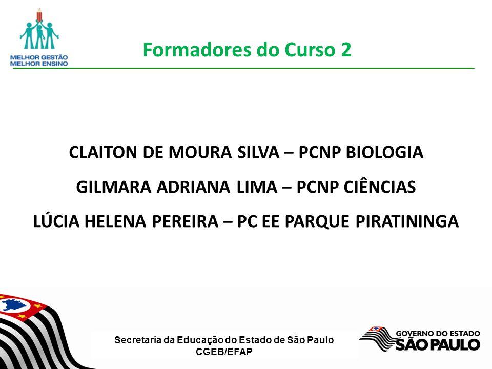Secretaria da Educação do Estado de São Paulo CGEB/EFAP CLAITON DE MOURA SILVA – PCNP BIOLOGIA GILMARA ADRIANA LIMA – PCNP CIÊNCIAS LÚCIA HELENA PEREIRA – PC EE PARQUE PIRATININGA Formadores do Curso 2