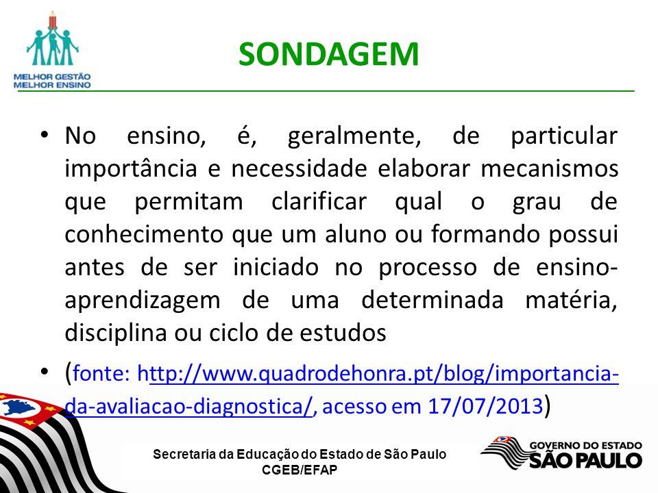 Secretaria da Educação do Estado de São Paulo CGEB/EFAP SONDAGEM No ensino, é, geralmente, de particular importância e necessidade elaborar mecanismos que permitam clarificar qual o grau de conhecimento que um aluno ou formando possui antes de ser iniciado no processo de ensino- aprendizagem de uma determinada matéria, disciplina ou ciclo de estudos ( fonte: http://www.quadrodehonra.pt/blog/importancia- da-avaliacao-diagnostica/, acesso em 17/07/2013 )ttp://www.quadrodehonra.pt/blog/importancia- da-avaliacao-diagnostica/