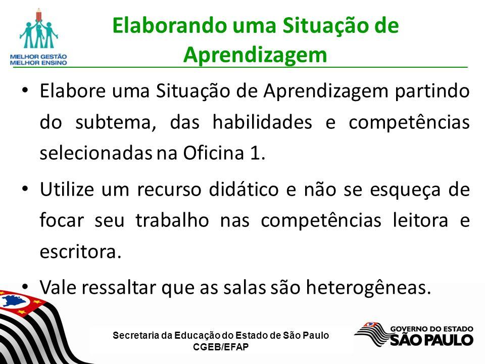 Secretaria da Educação do Estado de São Paulo CGEB/EFAP Elaborando uma Situação de Aprendizagem Elabore uma Situação de Aprendizagem partindo do subtema, das habilidades e competências selecionadas na Oficina 1.