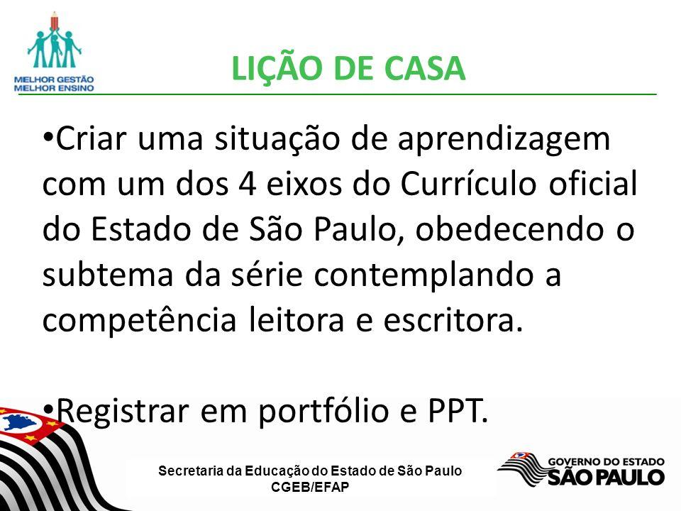 Secretaria da Educação do Estado de São Paulo CGEB/EFAP LIÇÃO DE CASA Criar uma situação de aprendizagem com um dos 4 eixos do Currículo oficial do Estado de São Paulo, obedecendo o subtema da série contemplando a competência leitora e escritora.