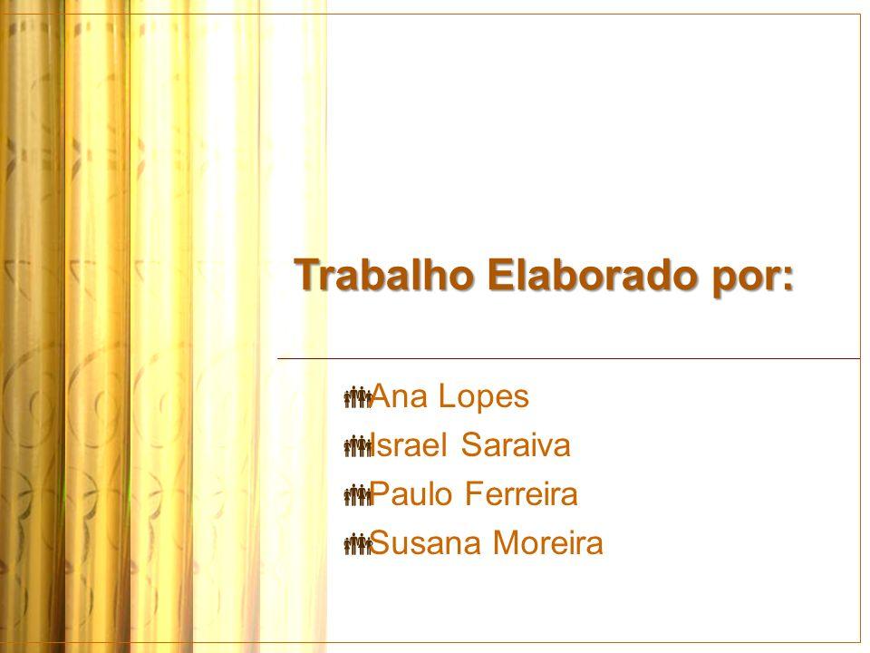 Trabalho Elaborado por: Ana Lopes Israel Saraiva Paulo Ferreira Susana Moreira