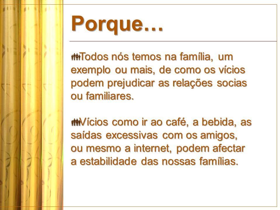 Porque… Todos nós temos na família, um exemplo ou mais, de como os vícios podem prejudicar as relações socias ou familiares.