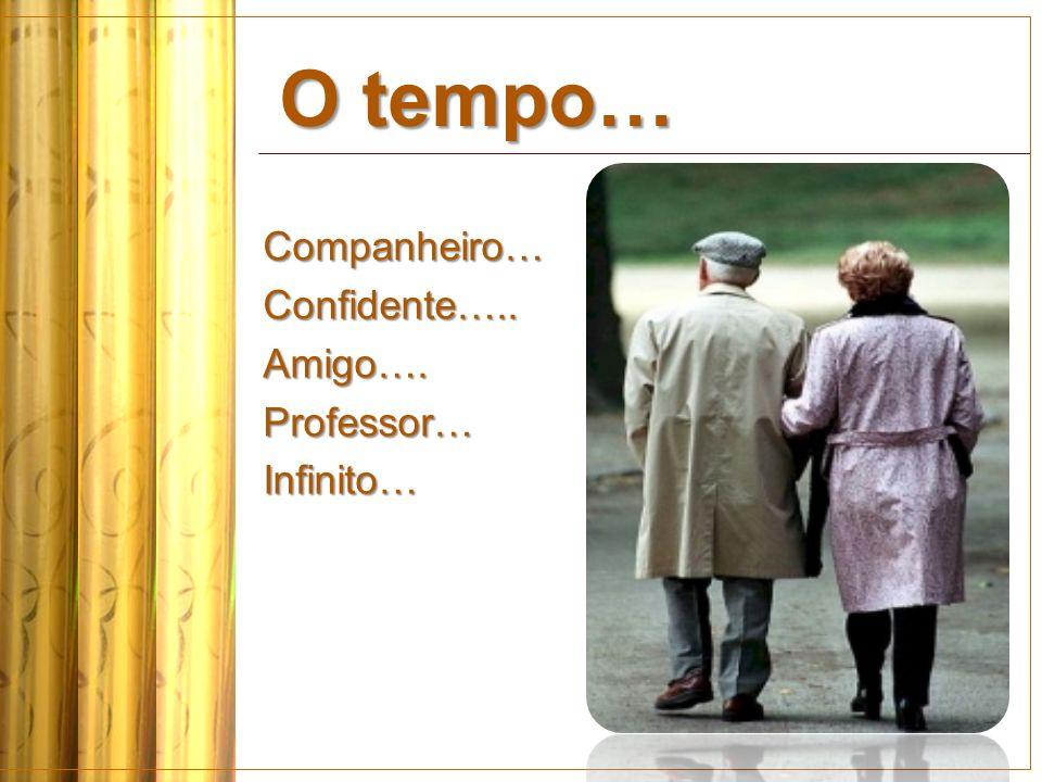 O tempo… Companheiro…Confidente…..Amigo….Professor…Infinito…