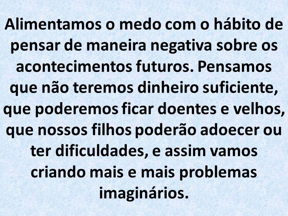 Se nossos pensamentos estão focados no futuro, ou se estão presos no passado, somos prisioneiros do medo e da inquietude. Quando nossos pensamentos es