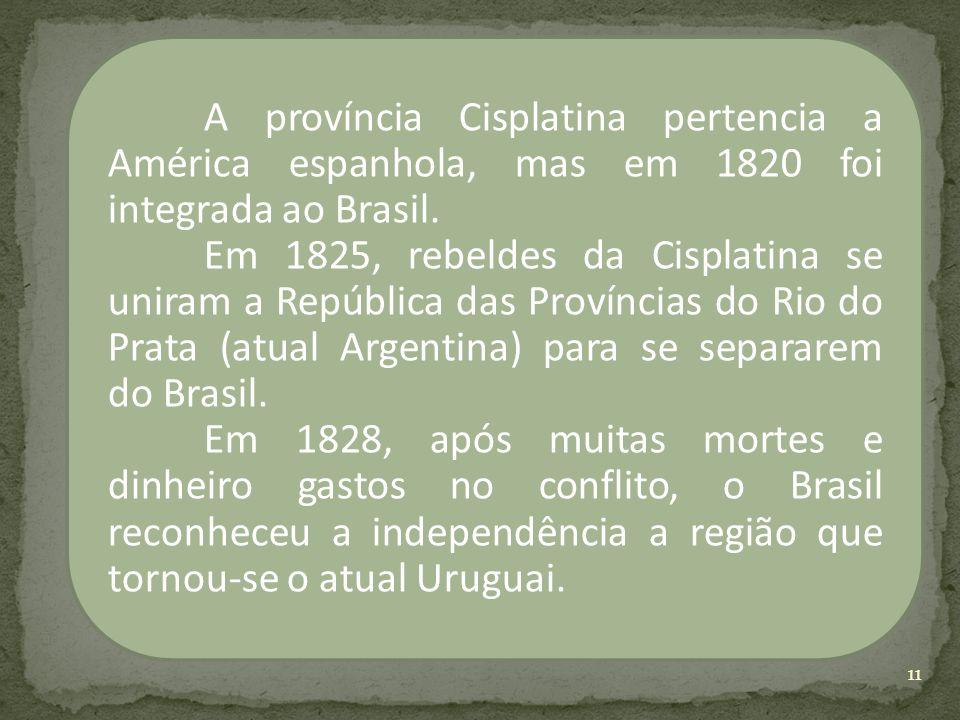 A província Cisplatina pertencia a América espanhola, mas em 1820 foi integrada ao Brasil. Em 1825, rebeldes da Cisplatina se uniram a República das P
