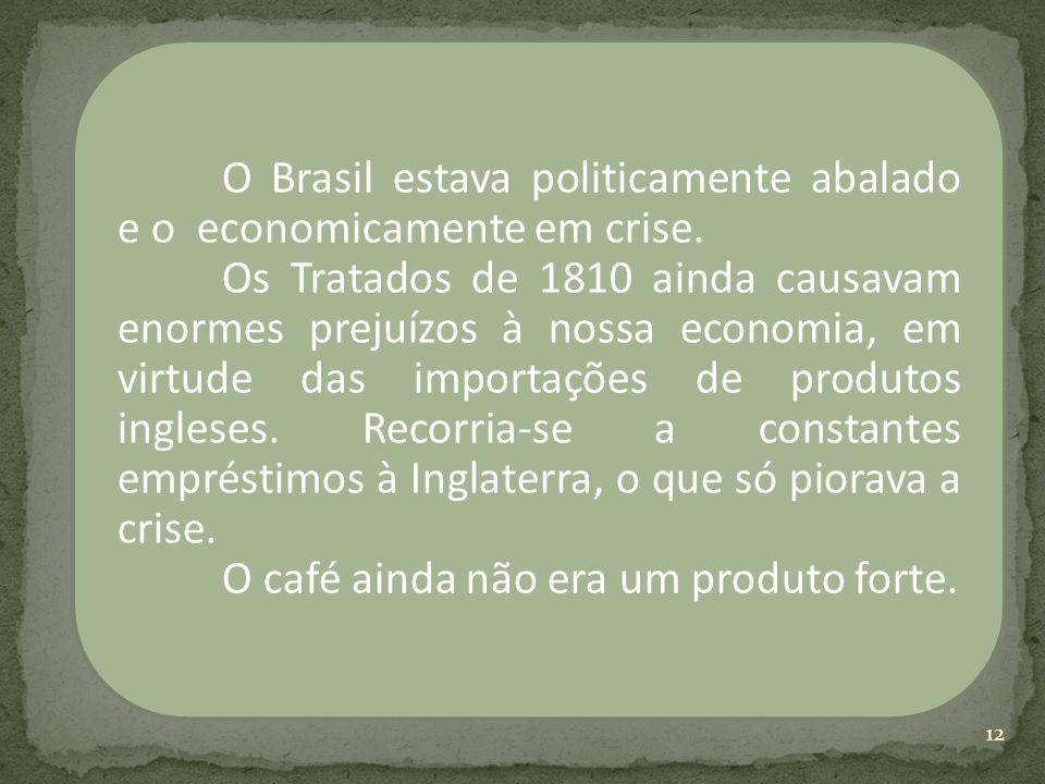 O Brasil estava politicamente abalado e o economicamente em crise. Os Tratados de 1810 ainda causavam enormes prejuízos à nossa economia, em virtude d