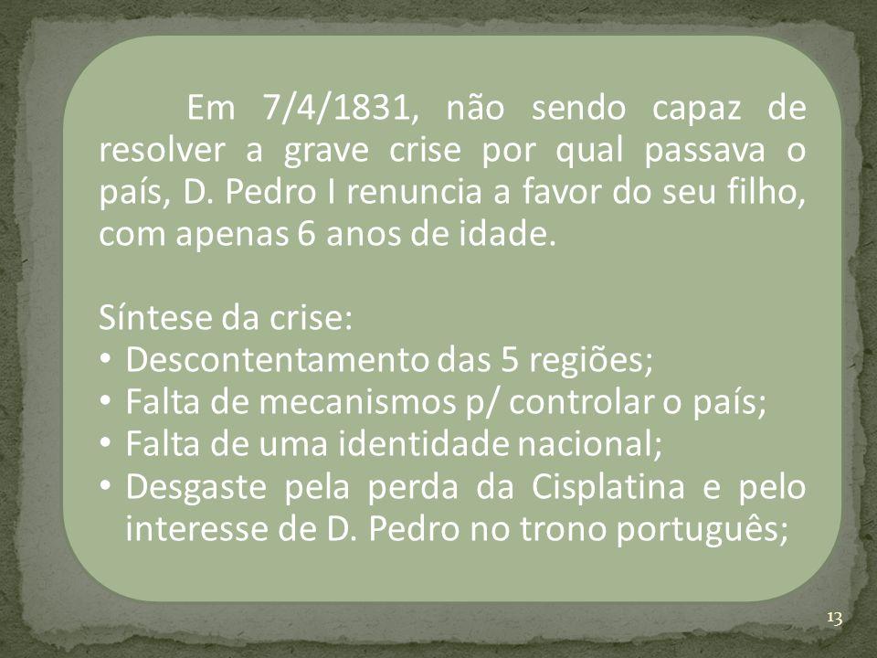 Em 7/4/1831, não sendo capaz de resolver a grave crise por qual passava o país, D. Pedro I renuncia a favor do seu filho, com apenas 6 anos de idade.