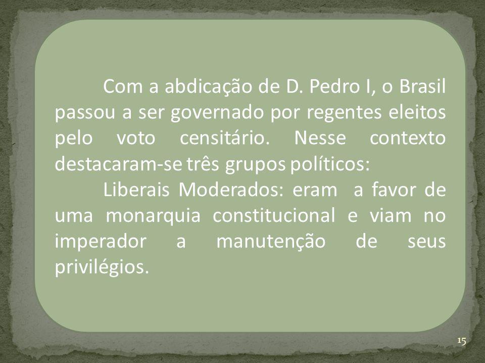 Com a abdicação de D. Pedro I, o Brasil passou a ser governado por regentes eleitos pelo voto censitário. Nesse contexto destacaram-se três grupos pol