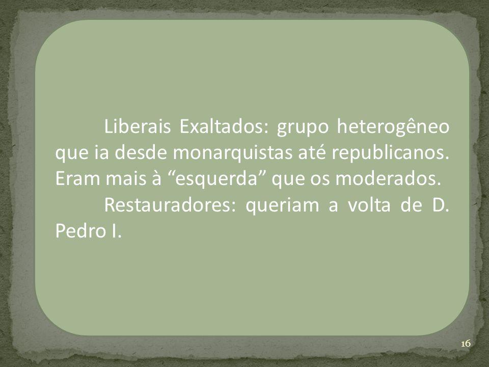Liberais Exaltados: grupo heterogêneo que ia desde monarquistas até republicanos. Eram mais à esquerda que os moderados. Restauradores: queriam a volt