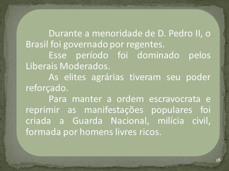 Durante a menoridade de D. Pedro II, o Brasil foi governado por regentes. Esse período foi dominado pelos Liberais Moderados. As elites agrárias tiver