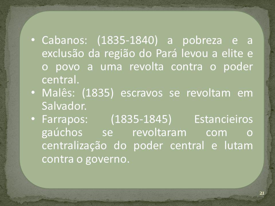 Cabanos: (1835-1840) a pobreza e a exclusão da região do Pará levou a elite e o povo a uma revolta contra o poder central. Malês: (1835) escravos se r