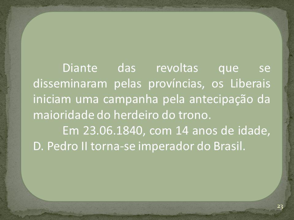 Diante das revoltas que se disseminaram pelas províncias, os Liberais iniciam uma campanha pela antecipação da maioridade do herdeiro do trono. Em 23.