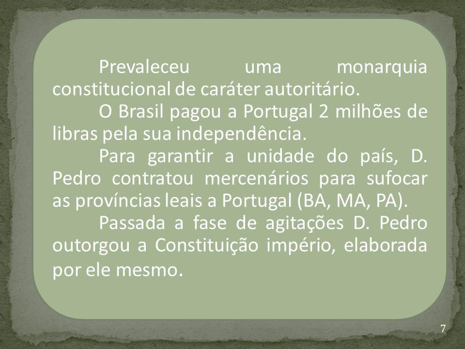 Prevaleceu uma monarquia constitucional de caráter autoritário. O Brasil pagou a Portugal 2 milhões de libras pela sua independência. Para garantir a