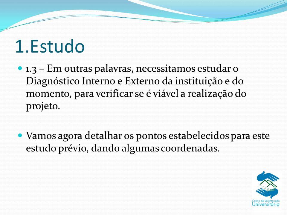 1.Estudo 1.3 – Em outras palavras, necessitamos estudar o Diagnóstico Interno e Externo da instituição e do momento, para verificar se é viável a realização do projeto.