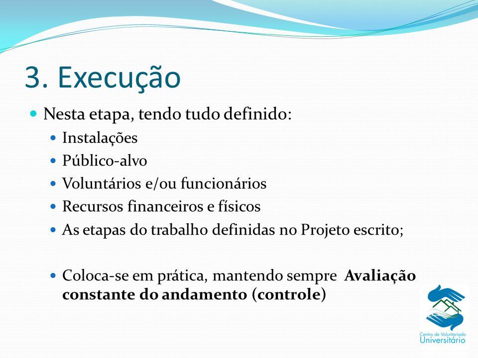 3. Execução Nesta etapa, tendo tudo definido: Instalações Público-alvo Voluntários e/ou funcionários Recursos financeiros e físicos As etapas do traba