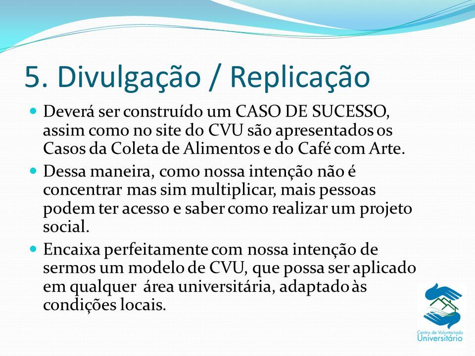 5. Divulgação / Replicação Deverá ser construído um CASO DE SUCESSO, assim como no site do CVU são apresentados os Casos da Coleta de Alimentos e do C